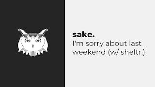 Sake. - I'm Sorry About Last Weekend (w/ Sheltr.)