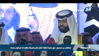 سلطان بن سحيم: نحمل على عاتقنا مهمة انقاذ قطر قبل أن تبتلعها الفوضى