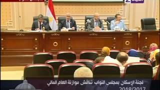 عين علي البرلمان - لجنة الإسكان بمجلس النواب تناقش موازنة العام المالي 2017/2018
