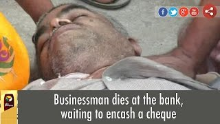 Businessman dies at the bank, waiting to encash a cheque