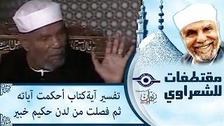 الشيخ الشعراوي | تفسير اية كتاب أحكمت أياته ثم فصلت من لدن حكيم خبير