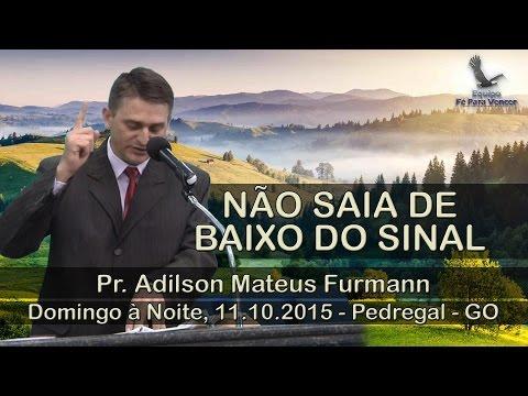NÃO SAIA DE BAIXO DO SINAL Pr. Adilson Furmann Domingo à Noite 11.10.2015 Pedregal GO