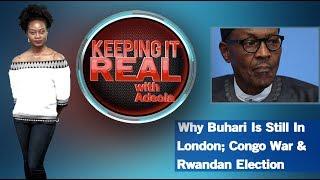 Keeping It Real With Adeola - 273 (Why Buhari Is Still In London; Congo War & Rwandan Election)