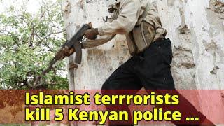 Islamist terrrorists kill 5 Kenyan police officers near Somali border