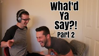 What'd Ya Say?! Pt 2