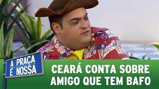 A Praça  É Nossa (07/07/16) - Ceará conta de amigo que tem bafo