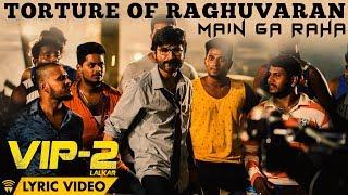 Torture Of Raghuvaran - Main Ga Raha (Lyric Video) | VIP 2 Lalkar | Dhanush, Kajol