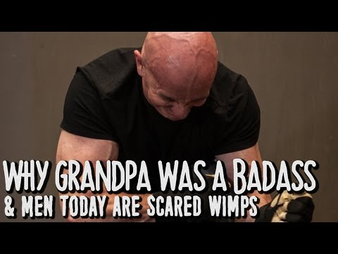 Why Grandpa was a Badass & Men Today are Scared Wimps