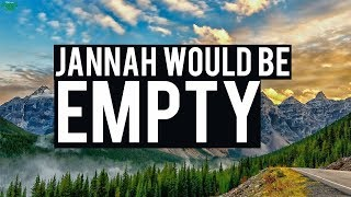 """JANNAH WOULD BE EMPTY"""