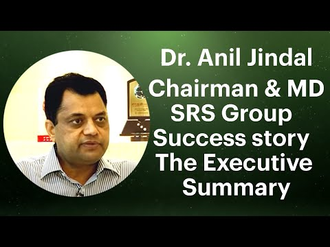Dr. Anil Jindal, Chairman & MD, SRS Group : Success story : The Executive Summary