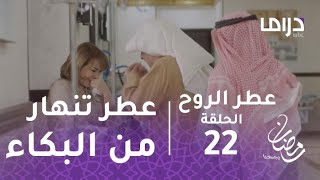 عطر الروح - الحلقة 22 - عطر تنهار من البكاء بعد نقل فواز إلي المستشفى