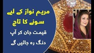 Maryam Nawaz ke liya sone ka taj - Video dekhya
