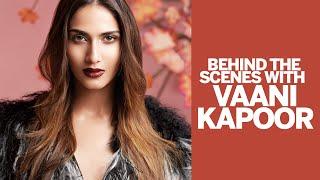 Behind The Scenes with Vaani Kapoor