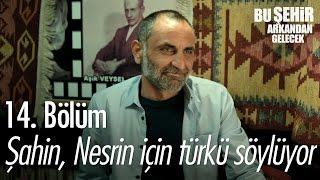 Şahin, Nesrin için türkü söylüyor... - Bu Şehir Arkandan Gelecek 14. Bölüm - atv