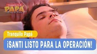 Tranquilo Papá - ¡Santi listo para la operación!  - Mejores Momentos Capítulo 154