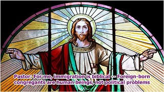 Pastor: For me, immigration is biblical -- Foreign-born congregants are human beings, not politic...