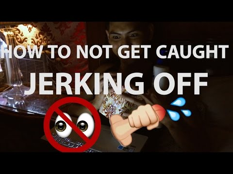 How to not get caught Jerking Off