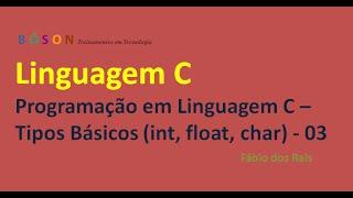 03 - Programação em Linguagem C - Tipos Básicos (int, float, char, etc.)