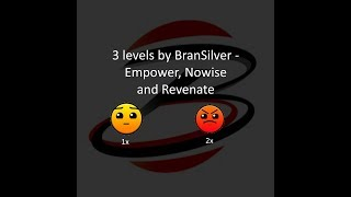3 levels by BranSilver - Empower, Nowise and Revenate - Geometry Dash 2.12