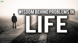 THE WISDOM BEHIND PROBLEMS IN LIFE (MUST WATCH)