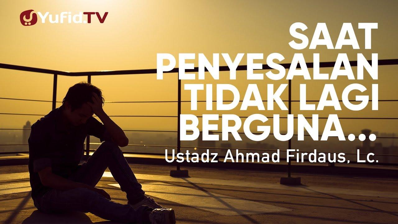 Ceramah Agama: Saat Penyesalan Tidak lagi Berguna - Ustadz Ahmad Firdaus, Lc.