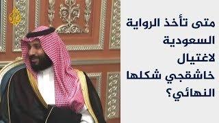 متى تأخذ الرواية السعودية لاغتيال خاشقجي شكلها النهائي؟