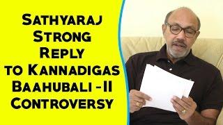 Sathyaraj Apology | Sathyaraj Strong Reply to Kannadigas | Baahubali 2 Controversy | Kollywood News