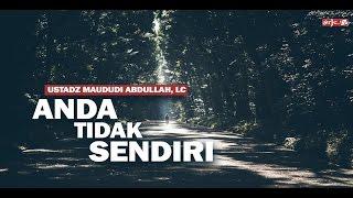 Anda Tidak Sendiri - Ustadz Maududi Abdullah, Lc