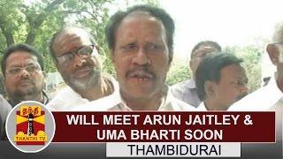 Will meet union minister Arun Jaitley & Uma Bharti soon over Farmers Issue - Thambidurai