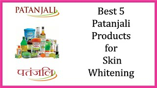 TOP 5 PATANJALI Products For Skin Whitening/Get Clear Skin in Rs 250/Patanjali Skin care Products