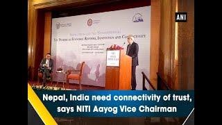 Nepal, India need connectivity of trust, says NITI Aayog Vice Chairman   - #ANI News