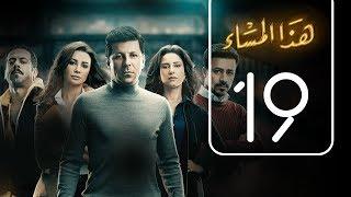 مسلسل هذا المساء | الحلقة التاسعة عشر | Haza AL Masaa .. Episode No. 19