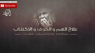 كيف تعالج الهم والحزن ؟ الشيخ الشعراوي