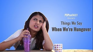 Things We Say When We're Hungover - POPxo