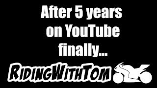 This Is It, After 5 Years Of RidingWithTom On YouTube...