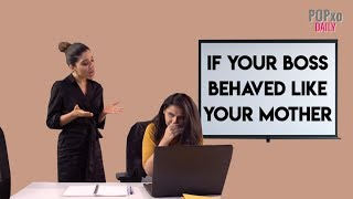If Your Boss Behaved Like Your Mother - POPxo