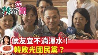 【辣新聞152】侯友宜不淌渾水! 韓敗光國民黨? 2019.08.19