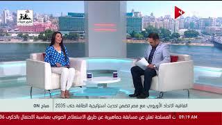 صباح ON - اتفاقية الاتحاد الأوروبي مع مصر تتضمن تحديث استراتيجية الطاقة حتى 2035