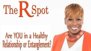 Are YOU in a relationship or entanglement?  The R Spot Episode 23