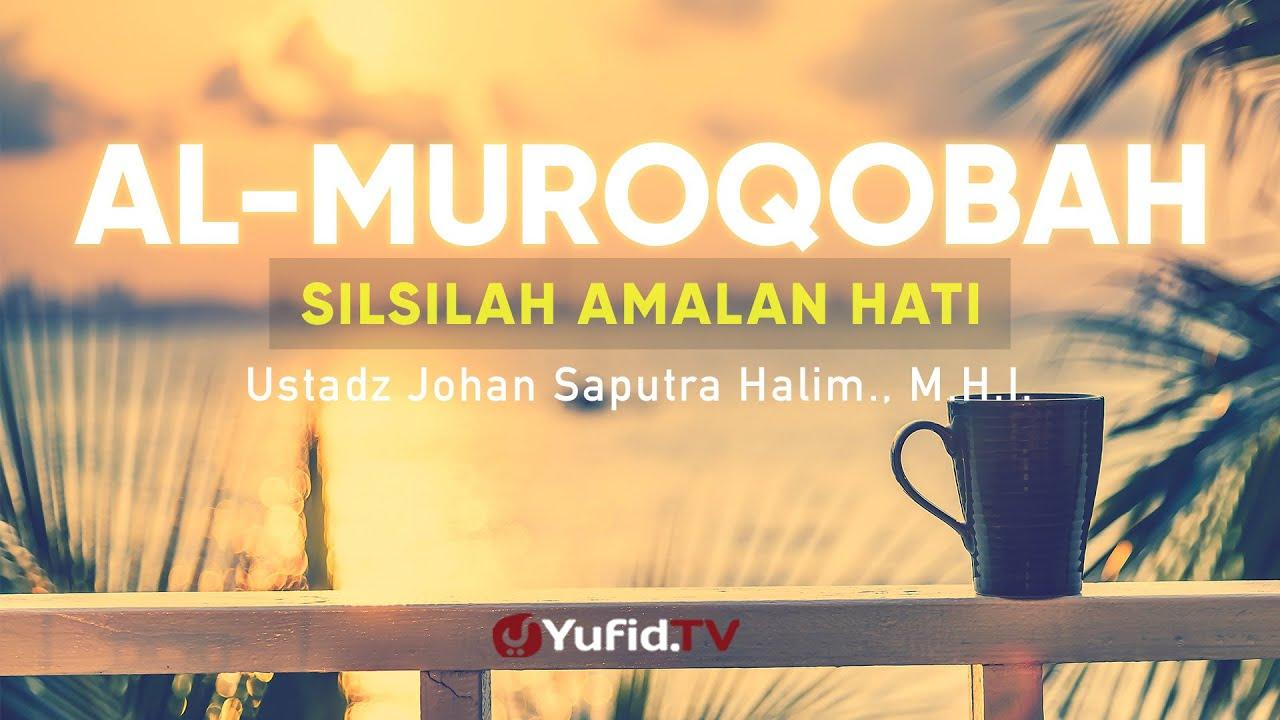Silsilah Amalan Hati Al Muruqobah - Ustadz Johan Saputra Halim, M.H.I. - Ceramah Agama