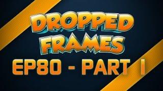 Dropped Frames - Week 80 - (Part 1)