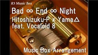 Bad ∞ End ∞ Night/Hitoshizuku-P x Yama△ feat. Vocaloid 8 [Music Box]