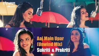 Aaj Main Upar I The Unwind Mix I  Prakriti Kakar I Sukriti Kakar