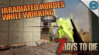 IRRADIATED HORDES WHILE WORKING   7 Days to Die   Let's Play Gameplay Alpha 16   S16E68