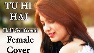 Tu Hi Hai - Half Girlfriend Female Cover By Tarun Agrawal Ft. Monica