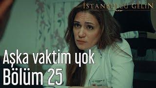 İstanbullu Gelin 25. Bölüm - Aşka Vaktim Yok
