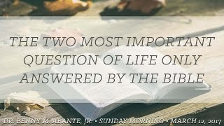 The Two Most Important Questions Of Life Only Answered By The Bible - Dr. Benny M. Abante, Jr.