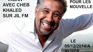 IRBAN AVEC CHEB KHALED SUR LA RADIO JIL FM LE 05/12/2014 LA SUITE