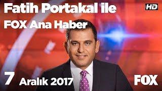 7 Aralık 2017 Fatih Portakal ile FOX Ana Haber