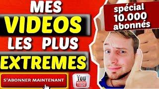 MES VIDEOS LES PLUS EXTREMES (spécial 10.000 abonnés)